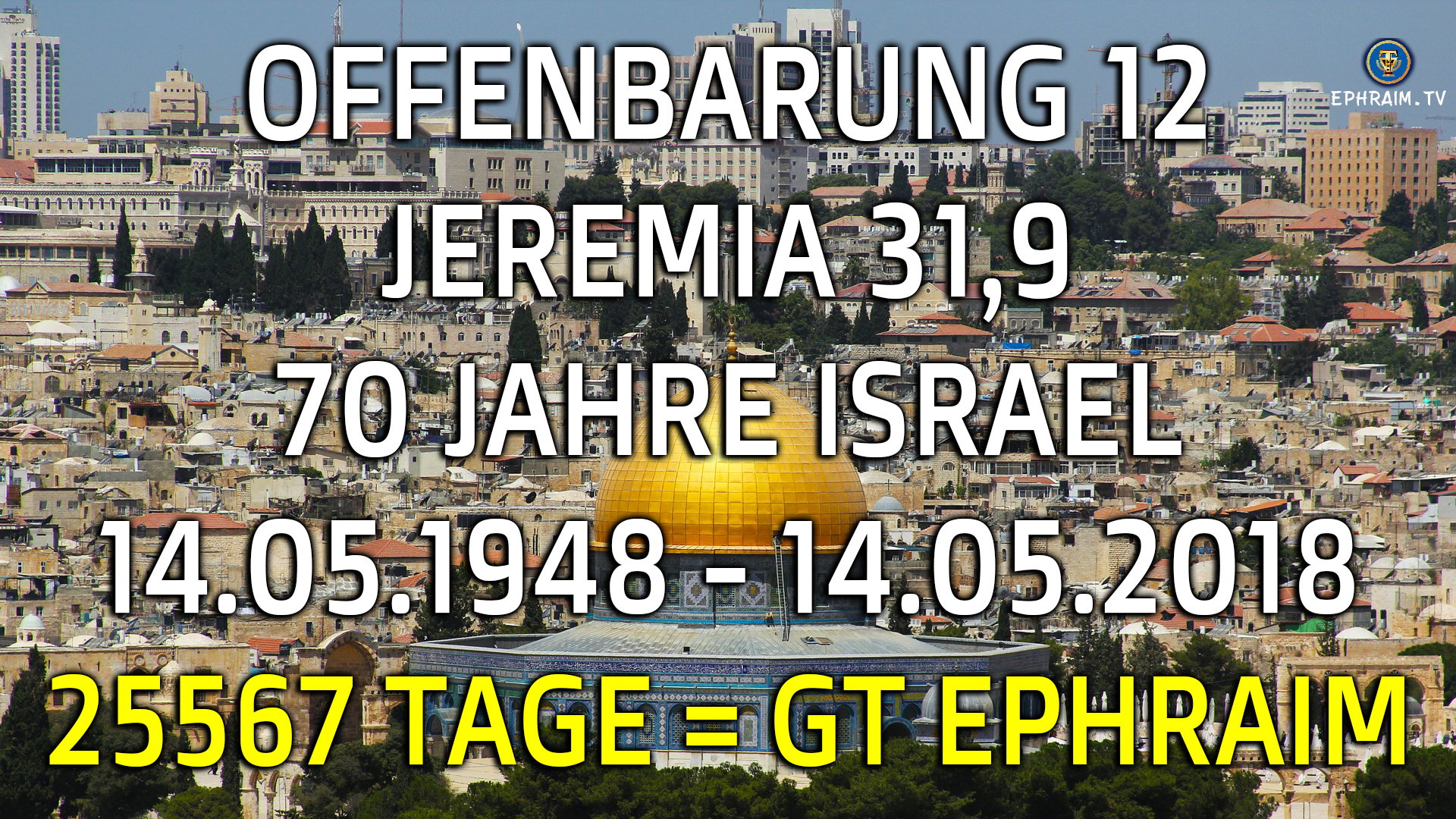 UNGLAUBLICH? OFFENBARUNG 12 - 70 JAHRE ISRAEL - 25567 TAGE = 25.5.67 = GEBURTSTAG EPHRAIM (MESSIAS)
